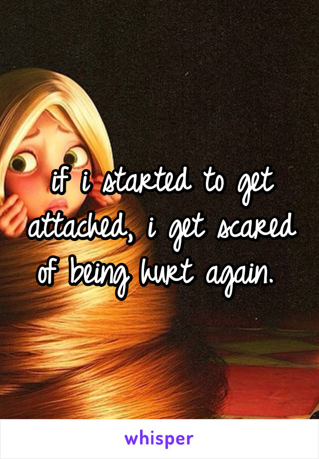 if i started to get attached, i get scared of being hurt again.
