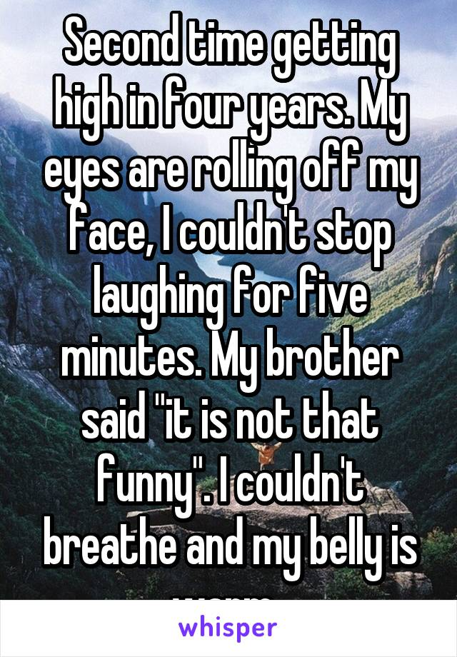 """Second time getting high in four years. My eyes are rolling off my face, I couldn't stop laughing for five minutes. My brother said """"it is not that funny"""". I couldn't breathe and my belly is warm."""