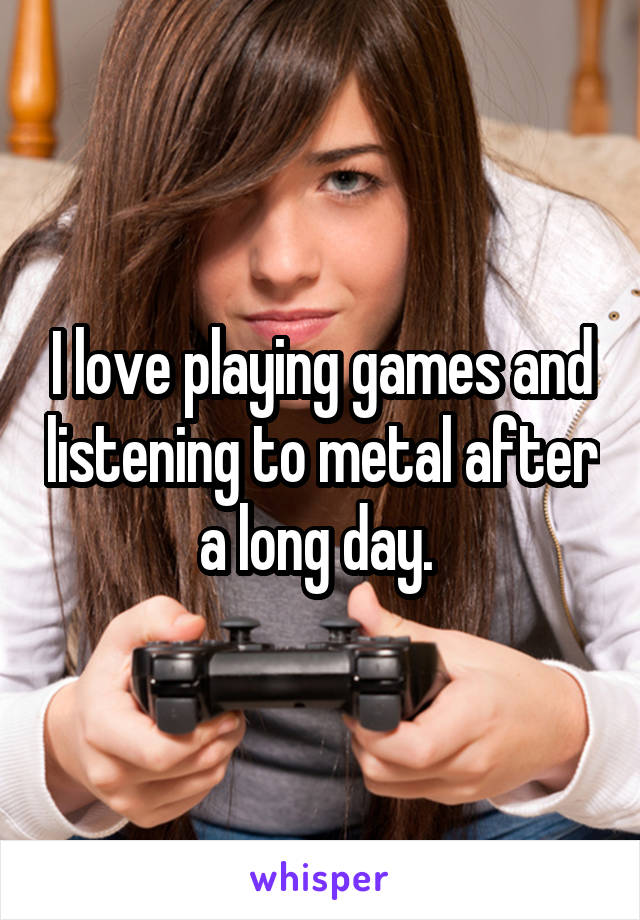 I love playing games and listening to metal after a long day.