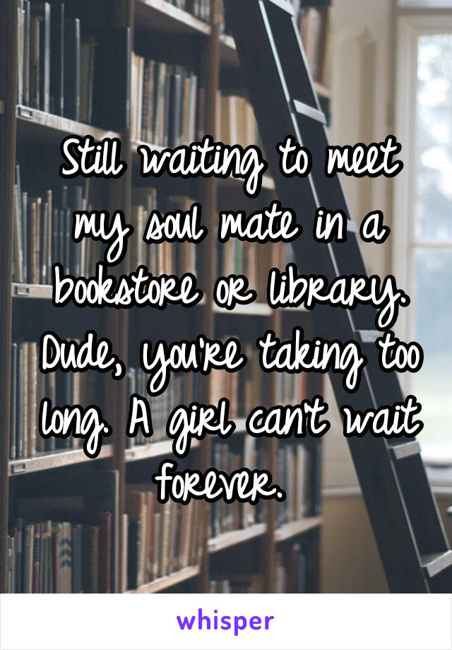 Still waiting to meet my soul mate in a bookstore or library. Dude, you're taking too long. A girl can't wait forever.