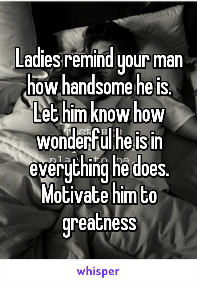 Ladies remind your man how handsome he is. Let him know how wonderful he is in everything he does. Motivate him to greatness