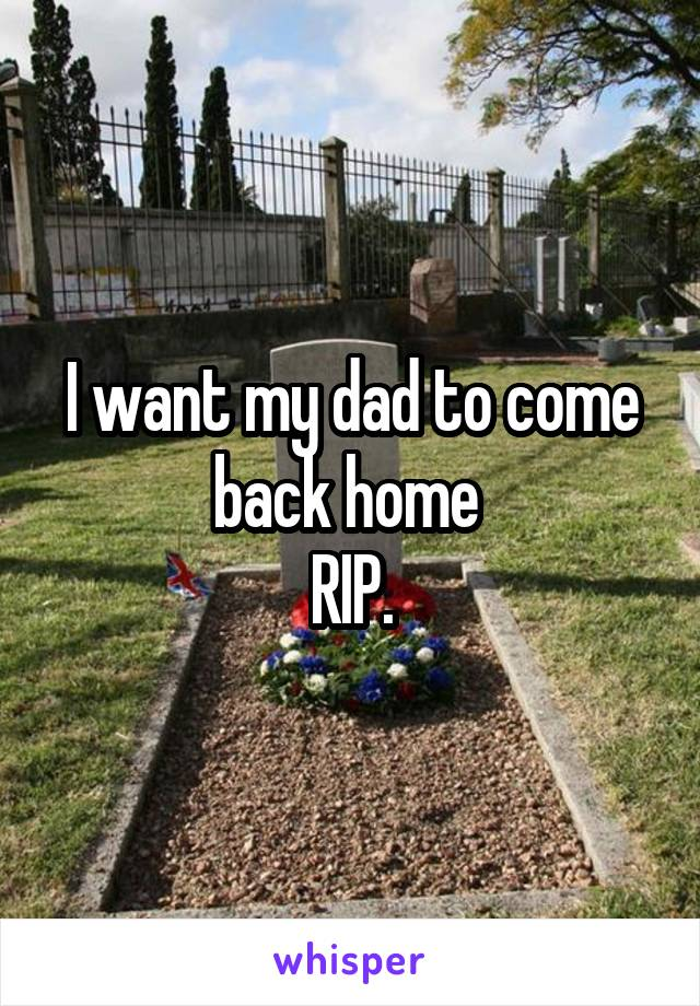 I want my dad to come back home  RIP.