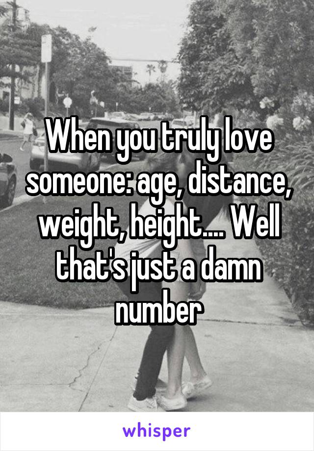 When you truly love someone: age, distance, weight, height.... Well that's just a damn number