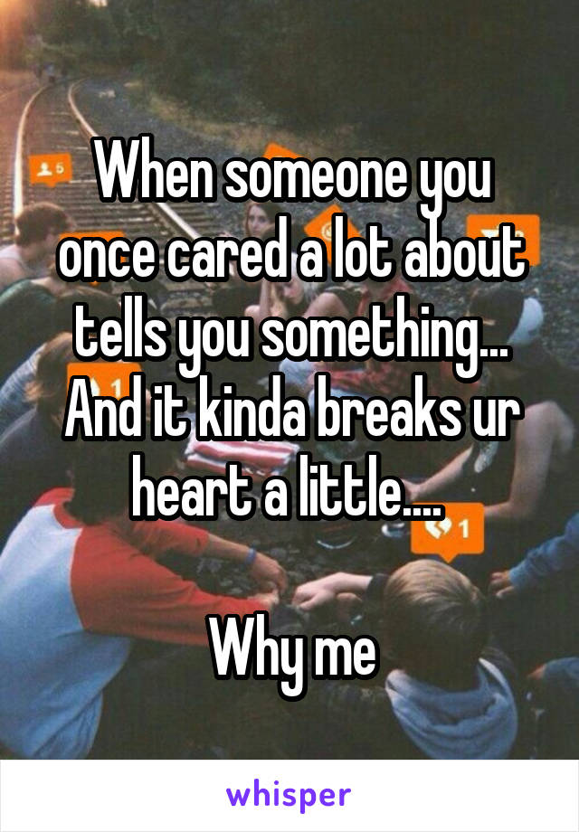 When someone you once cared a lot about tells you something... And it kinda breaks ur heart a little....   Why me