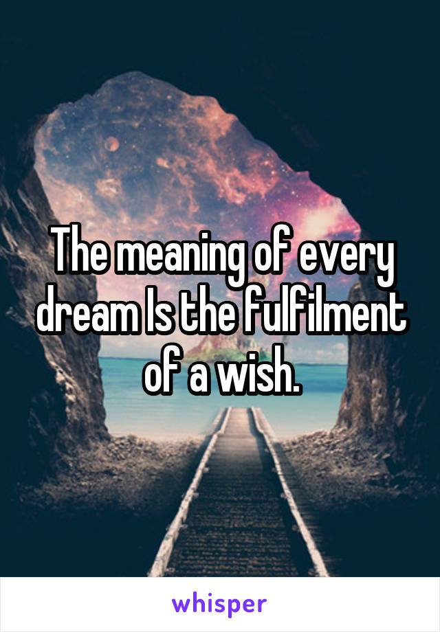The meaning of every dream Is the fulfilment of a wish.