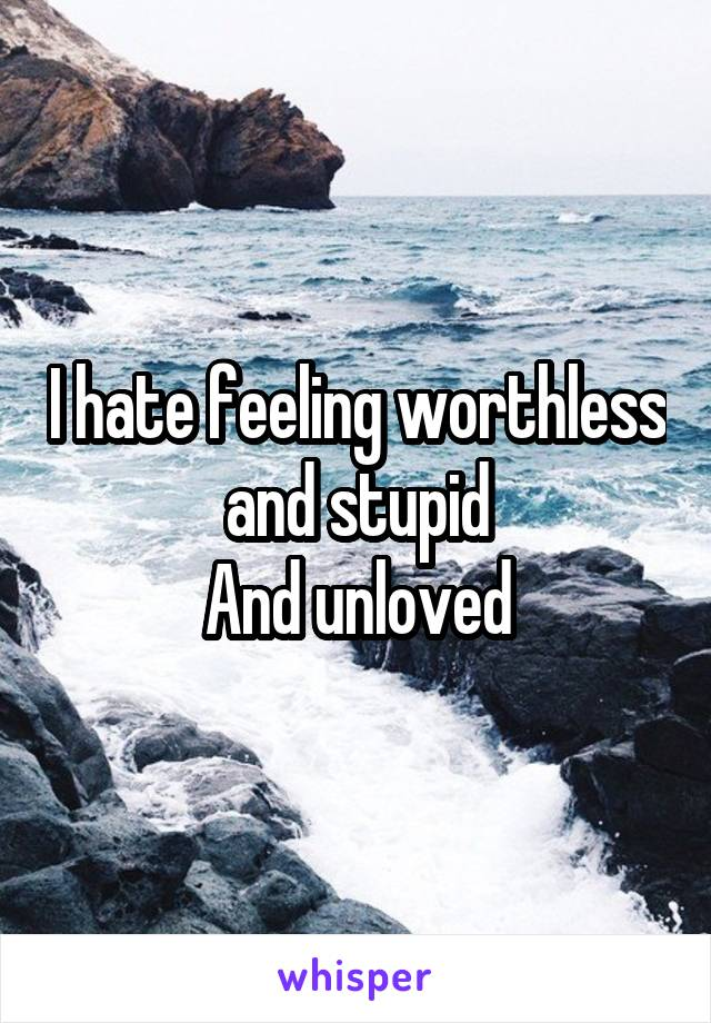 I hate feeling worthless and stupid And unloved