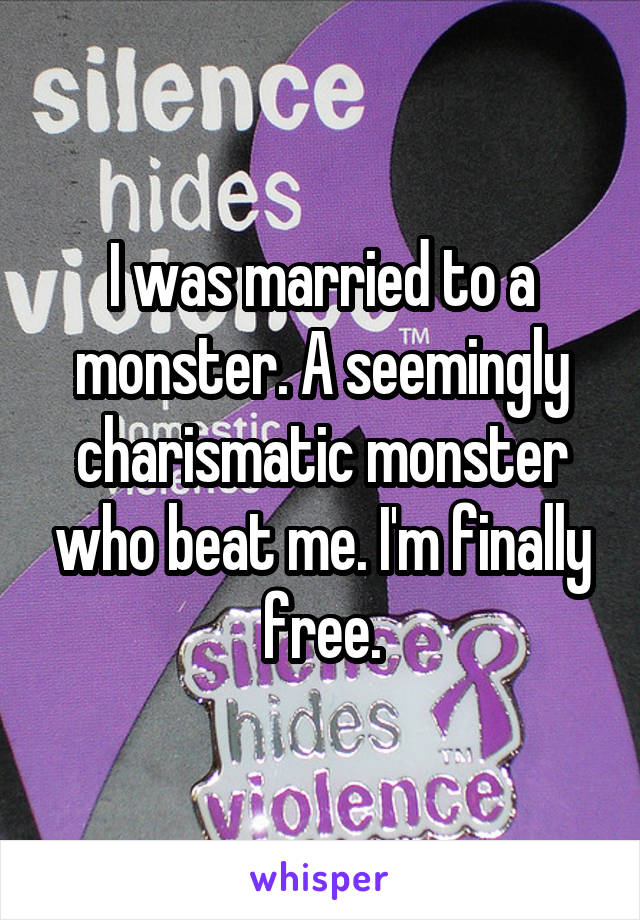 I was married to a monster. A seemingly charismatic monster who beat me. I'm finally free.
