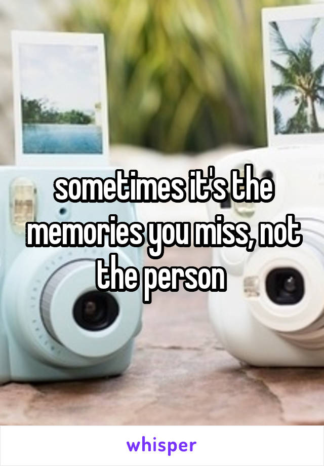 sometimes it's the memories you miss, not the person