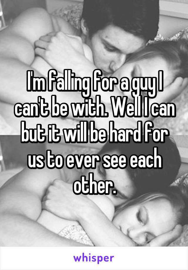 I'm falling for a guy I can't be with. Well I can but it will be hard for us to ever see each other.