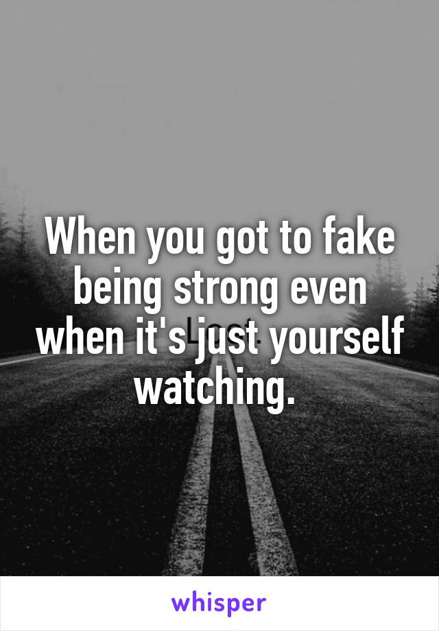 When you got to fake being strong even when it's just yourself watching.