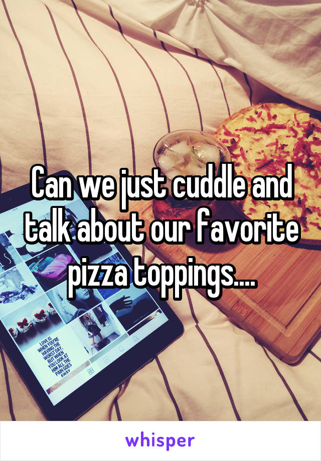 Can we just cuddle and talk about our favorite pizza toppings....