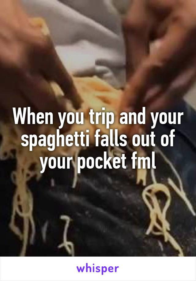 When you trip and your spaghetti falls out of your pocket fml