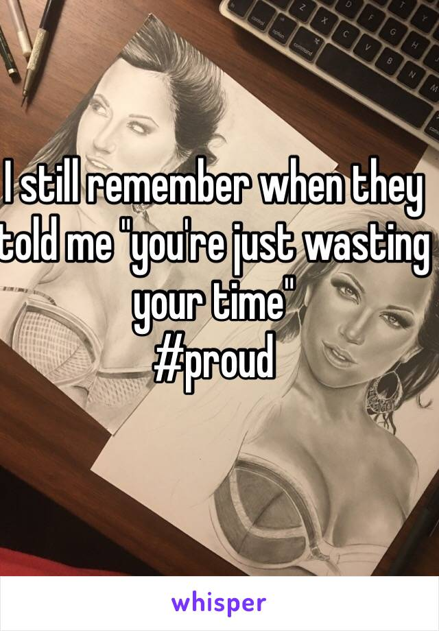 """I still remember when they told me """"you're just wasting your time""""  #proud"""