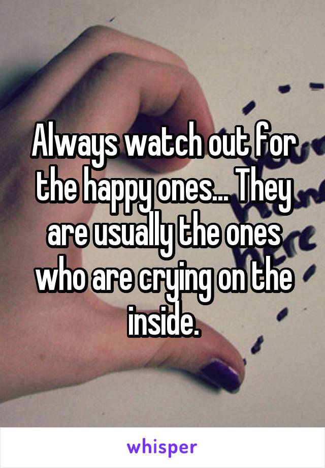 Always watch out for the happy ones... They are usually the ones who are crying on the inside.