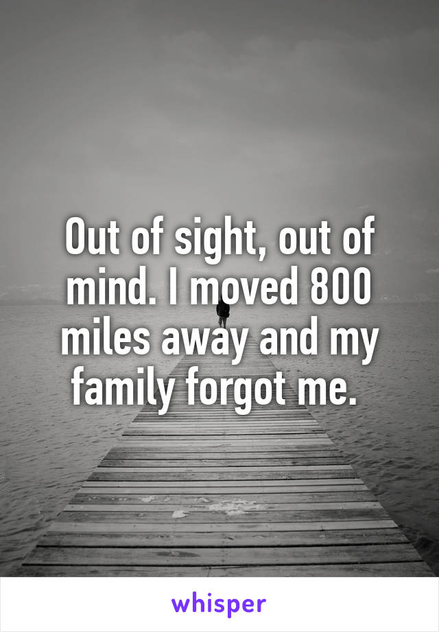 Out of sight, out of mind. I moved 800 miles away and my family forgot me.