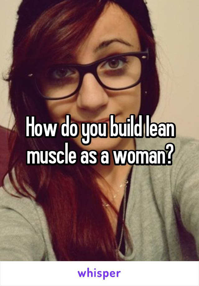 How do you build lean muscle as a woman?