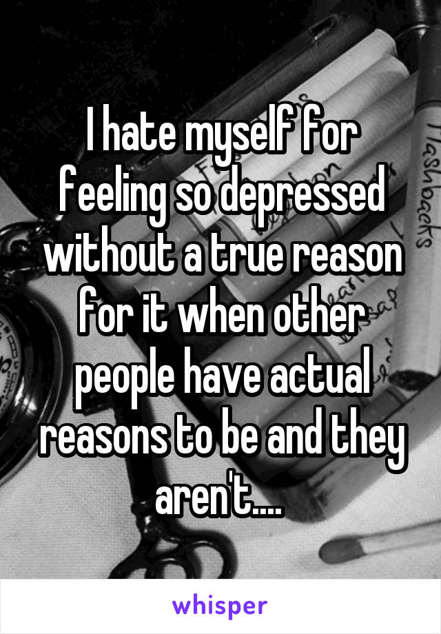 I hate myself for feeling so depressed without a true reason for it when other people have actual reasons to be and they aren't....