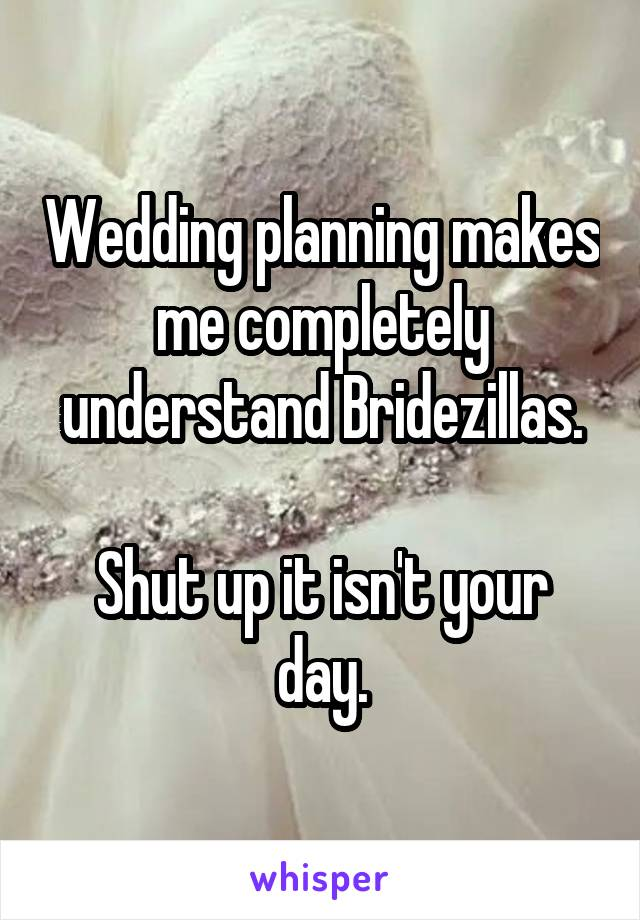 Wedding planning makes me completely understand Bridezillas.  Shut up it isn't your day.