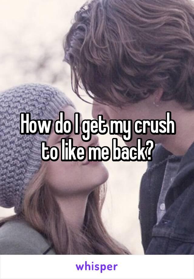 How do I get my crush to like me back?