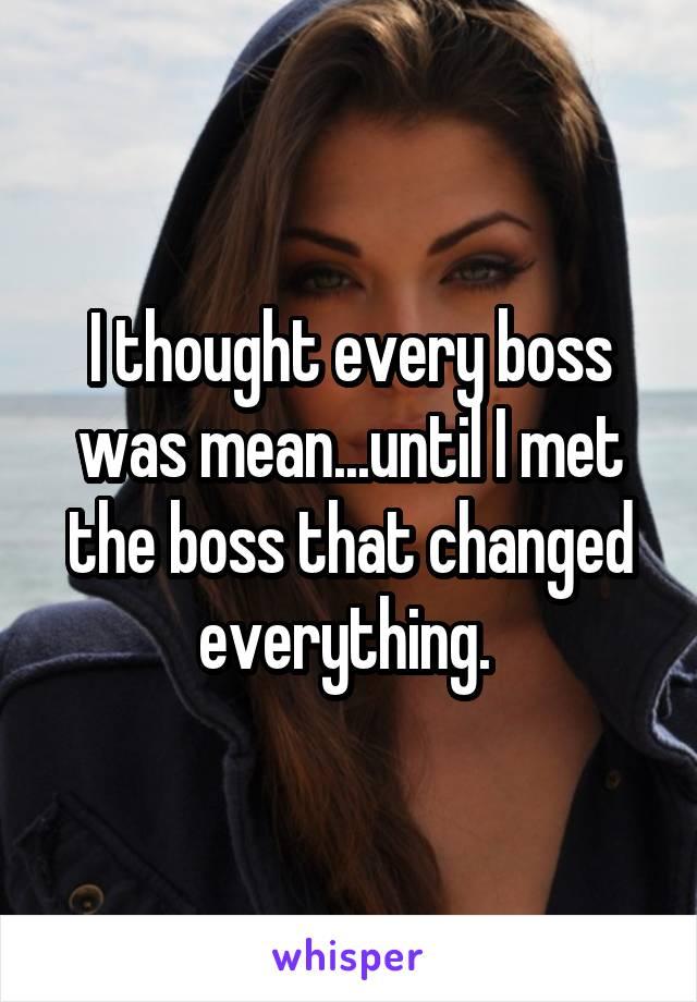 I thought every boss was mean...until I met the boss that changed everything.