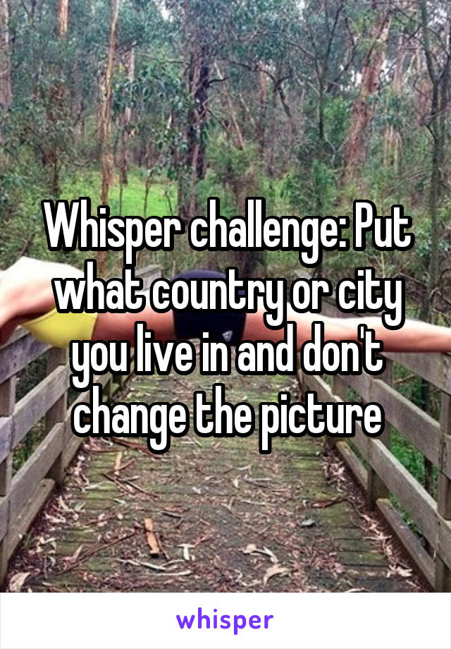 Whisper challenge: Put what country or city you live in and don't change the picture