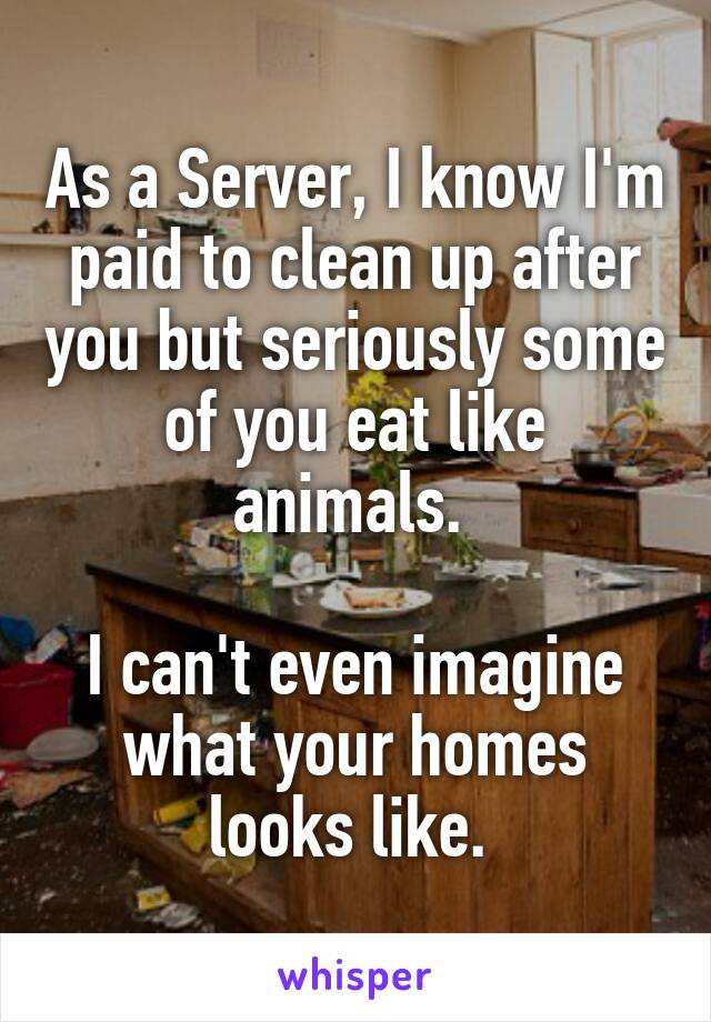 As a Server, I know I'm paid to clean up after you but seriously some of you eat like animals.   I can't even imagine what your homes looks like.
