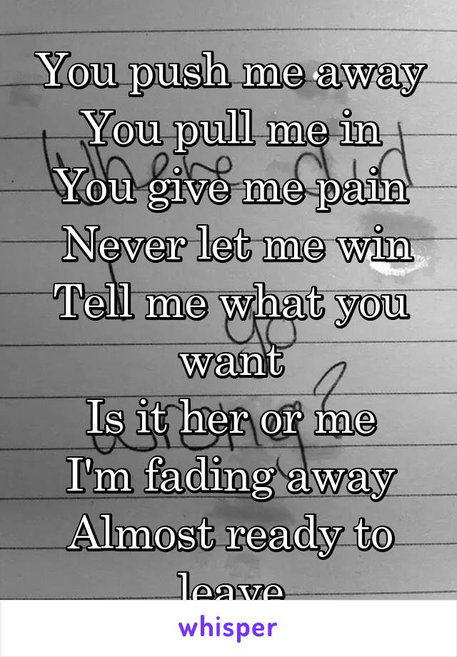 You push me away You pull me in You give me pain  Never let me win Tell me what you want Is it her or me I'm fading away Almost ready to leave