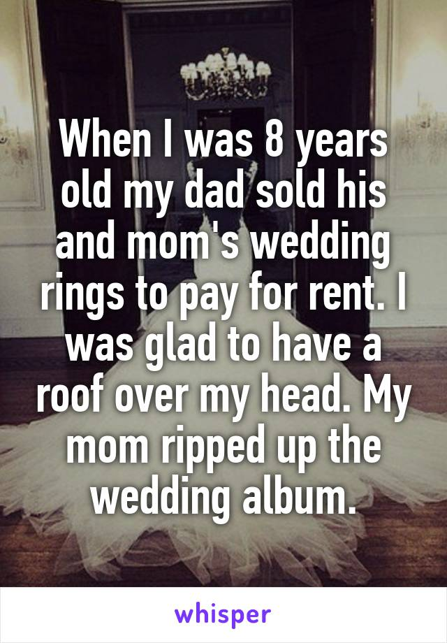 When I was 8 years old my dad sold his and mom's wedding rings to pay for rent. I was glad to have a roof over my head. My mom ripped up the wedding album.