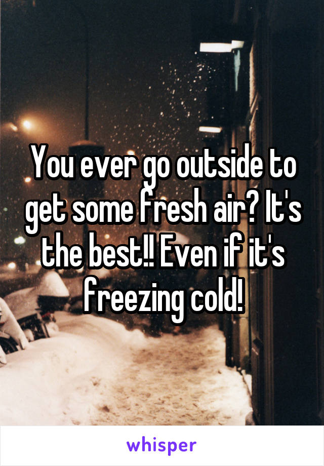 You ever go outside to get some fresh air? It's the best!! Even if it's freezing cold!