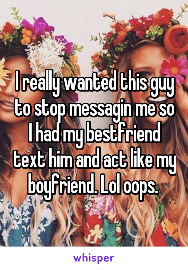 I really wanted this guy to stop messagin me so I had my bestfriend text him and act like my boyfriend. Lol oops.