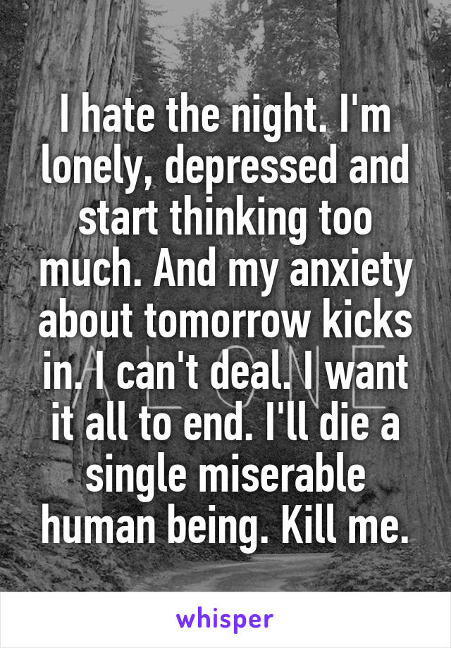 I hate the night. I'm lonely, depressed and start thinking too much. And my anxiety about tomorrow kicks in. I can't deal. I want it all to end. I'll die a single miserable human being. Kill me.