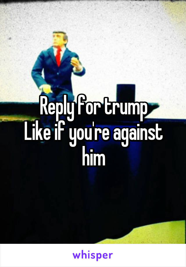 Reply for trump Like if you're against him