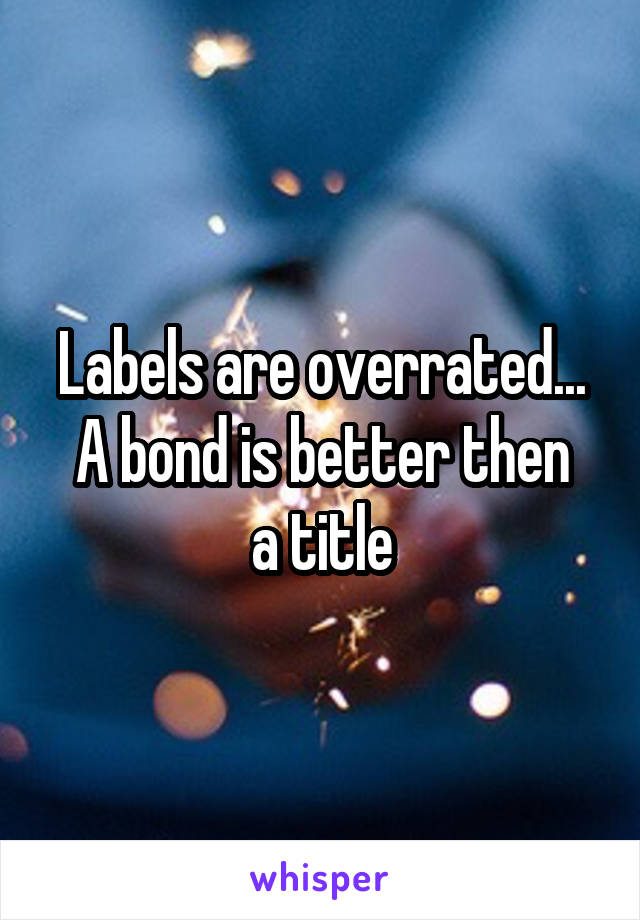 Labels are overrated... A bond is better then a title
