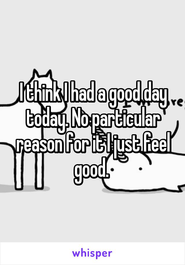 I think I had a good day today. No particular reason for it I just feel good.