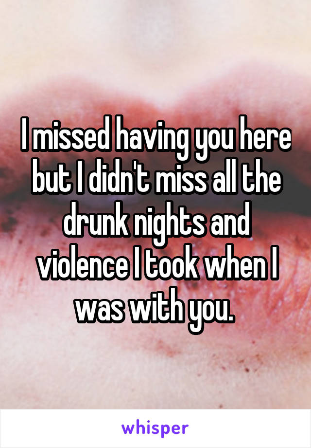 I missed having you here but I didn't miss all the drunk nights and violence I took when I was with you.