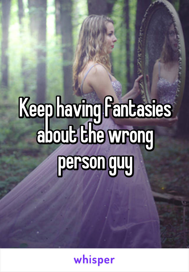 Keep having fantasies about the wrong person guy