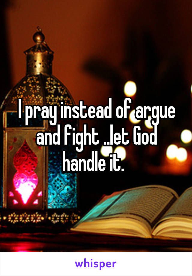 I pray instead of argue and fight ..let God handle it.