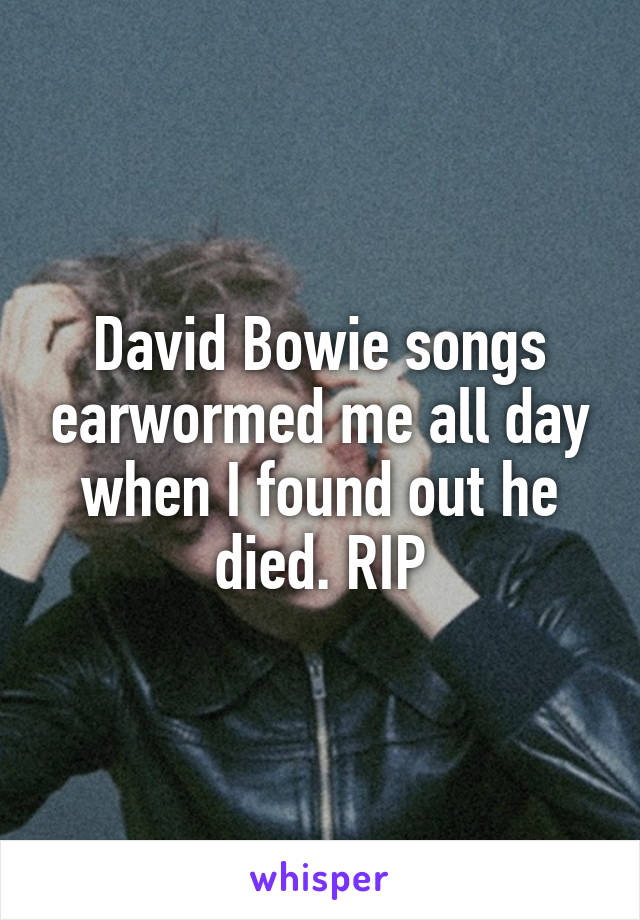 David Bowie songs earwormed me all day when I found out he died. RIP
