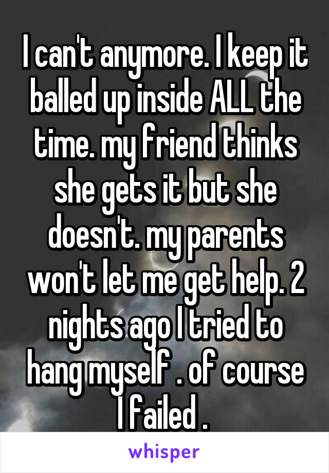 I can't anymore. I keep it balled up inside ALL the time. my friend thinks she gets it but she doesn't. my parents won't let me get help. 2 nights ago I tried to hang myself . of course I failed .