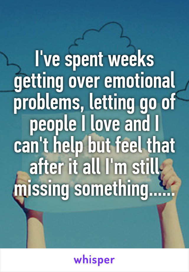 I've spent weeks getting over emotional problems, letting go of people I love and I can't help but feel that after it all I'm still missing something......