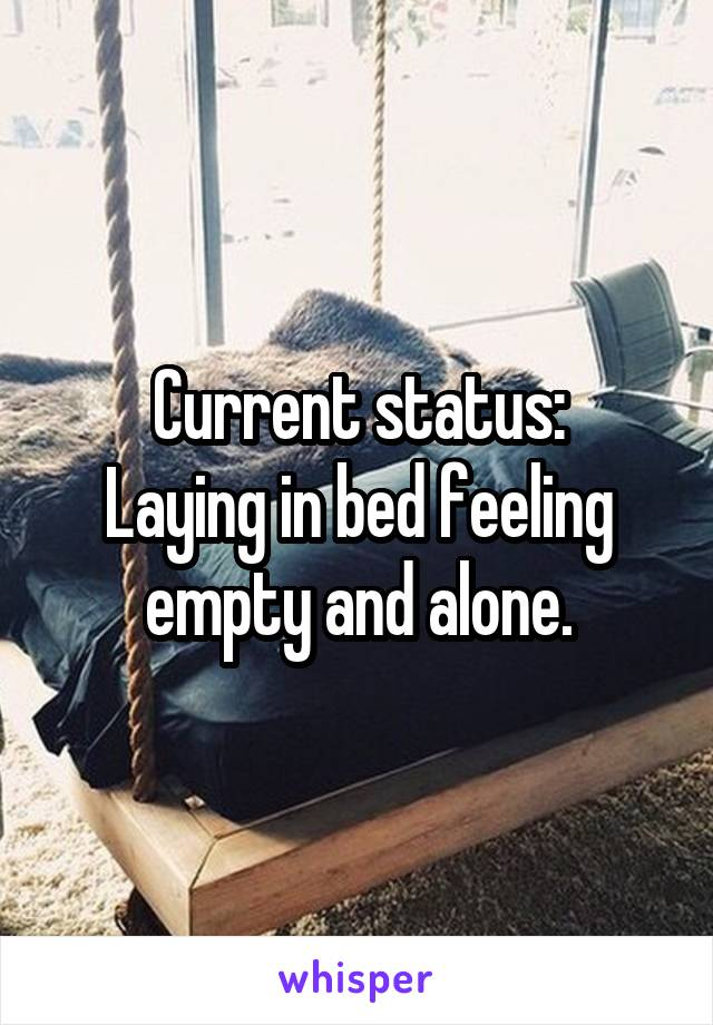 Current status: Laying in bed feeling empty and alone.