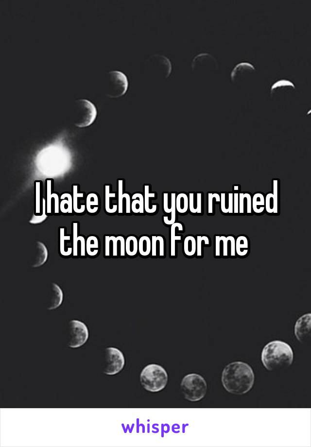 I hate that you ruined the moon for me