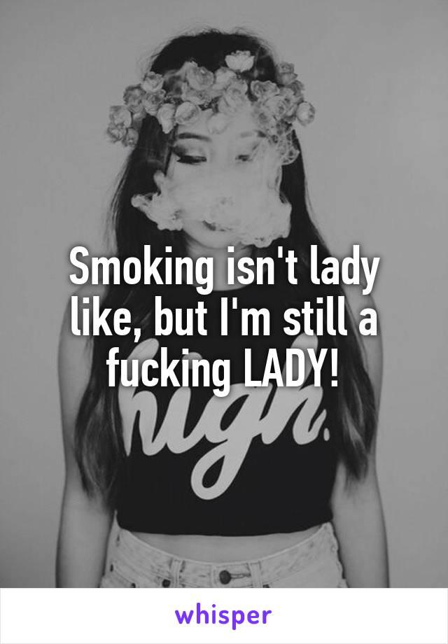 Smoking isn't lady like, but I'm still a fucking LADY!