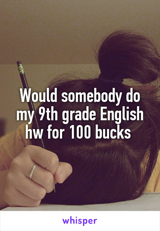Would somebody do my 9th grade English hw for 100 bucks