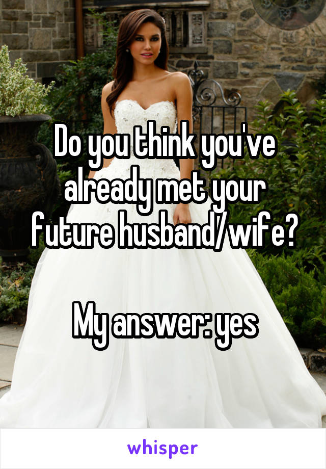 Do you think you've already met your future husband/wife?  My answer: yes