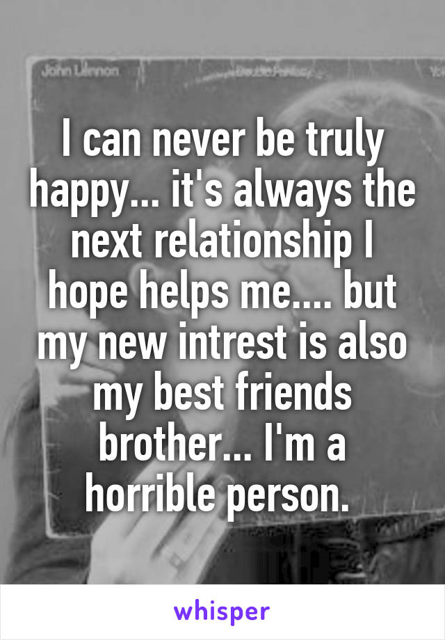 I can never be truly happy... it's always the next relationship I hope helps me.... but my new intrest is also my best friends brother... I'm a horrible person.