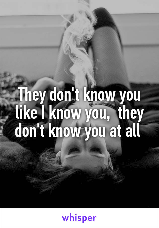 They don't know you like I know you,  they don't know you at all