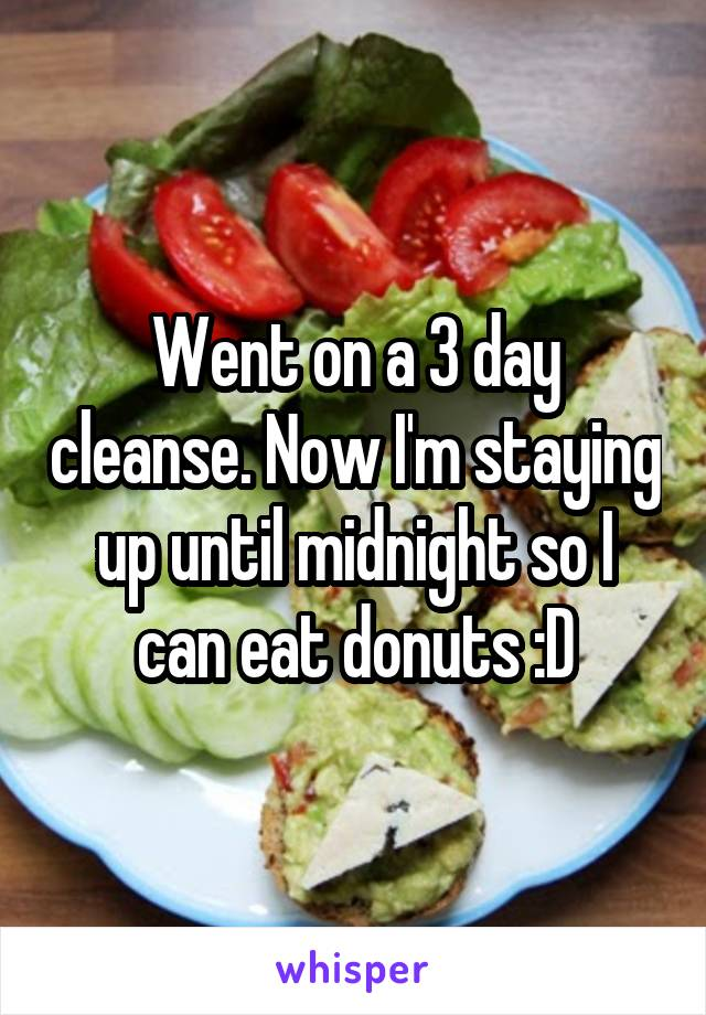 Went on a 3 day cleanse. Now I'm staying up until midnight so I can eat donuts :D