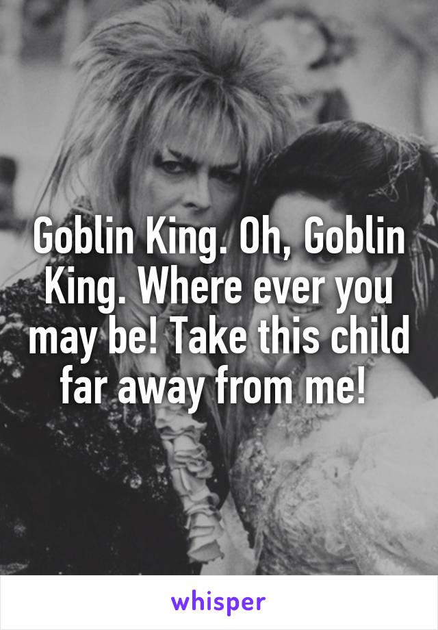 Goblin King. Oh, Goblin King. Where ever you may be! Take this child far away from me!
