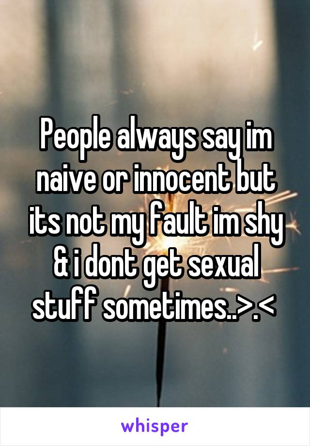 People always say im naive or innocent but its not my fault im shy & i dont get sexual stuff sometimes..>.<